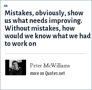 Peter McWilliams: Mistakes, obviously, show us what needs improving. Without mistakes, how would we know what we had to work on