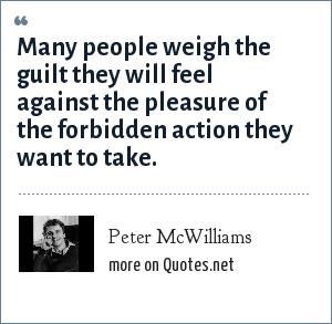 Peter McWilliams: Many people weigh the guilt they will feel against the pleasure of the forbidden action they want to take.
