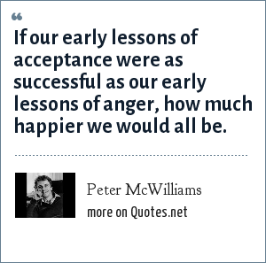 Peter McWilliams: If our early lessons of acceptance were as successful as our early lessons of anger, how much happier we would all be.