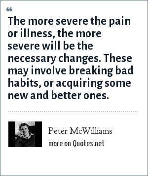 Peter McWilliams: The more severe the pain or illness, the more severe will be the necessary changes. These may involve breaking bad habits, or acquiring some new and better ones.
