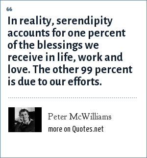 Peter McWilliams: In reality, serendipity accounts for one percent of the blessings we receive in life, work and love. The other 99 percent is due to our efforts.