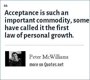 Peter McWilliams: Acceptance is such an important commodity, some have called it the first law of personal growth.