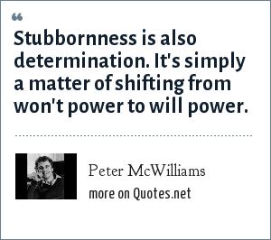 Peter McWilliams: Stubbornness is also determination. It's simply a matter of shifting from won't power to will power.