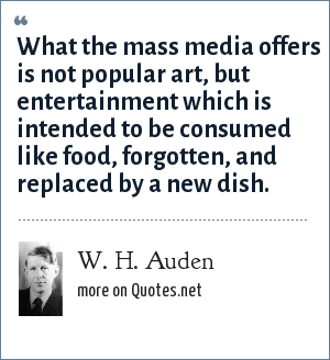 W. H. Auden: What the mass media offers is not popular art, but entertainment which is intended to be consumed like food, forgotten, and replaced by a new dish.