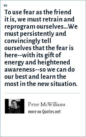Peter McWilliams: To use fear as the friend it is, we must retrain and reprogram ourselves...We must persistently and convincingly tell ourselves that the fear is here--with its gift of energy and heightened awareness--so we can do our best and learn the most in the new situation.