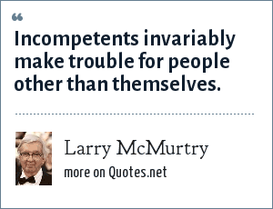 Larry McMurtry: Incompetents invariably make trouble for people other than themselves.