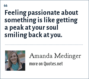 Amanda Medinger: Feeling passionate about something is like getting a peak at your soul smiling back at you.