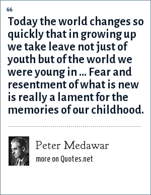 Peter Medawar: Today the world changes so quickly that in growing up we take leave not just of youth but of the world we were young in ... Fear and resentment of what is new is really a lament for the memories of our childhood.