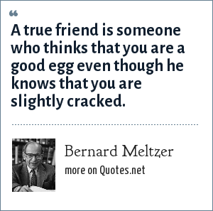 Bernard Meltzer: A true friend is someone who thinks that you are a good egg even though he knows that you are slightly cracked.