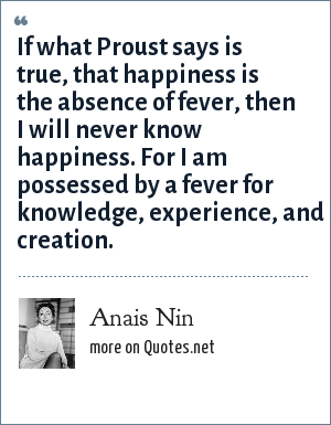 Anais Nin: If what Proust says is true, that happiness is the absence of fever, then I will never know happiness. For I am possessed by a fever for knowledge, experience, and creation.
