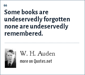 W. H. Auden: Some books are undeservedly forgotten none are undeservedly remembered.