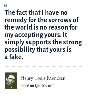 Henry Louis Mencken: The fact that I have no remedy for the sorrows of the world is no reason for my accepting yours. It simply supports the strong possibility that yours is a fake.