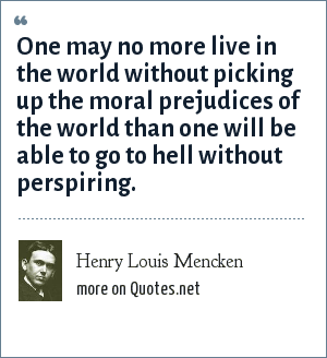 Henry Louis Mencken: One may no more live in the world without picking up the moral prejudices of the world than one will be able to go to hell without perspiring.