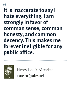 Henry Louis Mencken: It is inaccurate to say I hate everything. I am strongly in favor of common sense, common honesty, and common decency. This makes me forever ineligible for any public office.