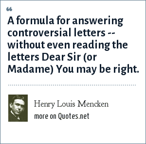 Henry Louis Mencken: A formula for answering controversial letters -- without even reading the letters Dear Sir (or Madame) You may be right.