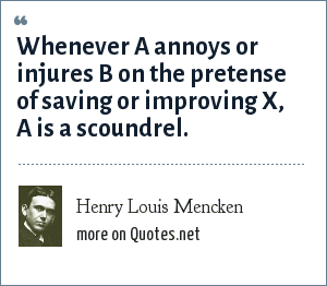 Henry Louis Mencken: Whenever A annoys or injures B on the pretense of saving or improving X, A is a scoundrel.