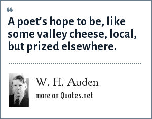 W. H. Auden: A poet's hope to be, like some valley cheese, local, but prized elsewhere.