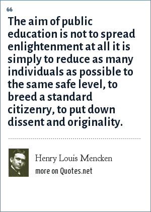 Henry Louis Mencken: The aim of public education is not to spread enlightenment at all it is simply to reduce as many individuals as possible to the same safe level, to breed a standard citizenry, to put down dissent and originality.