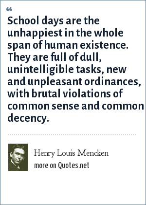 Henry Louis Mencken: School days are the unhappiest in the whole span of human existence. They are full of dull, unintelligible tasks, new and unpleasant ordinances, with brutal violations of common sense and common decency.