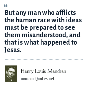 Henry Louis Mencken: But any man who afflicts the human race with ideas must be prepared to see them misunderstood, and that is what happened to Jesus.