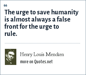 Henry Louis Mencken: The urge to save humanity is almost always a false front for the urge to rule.
