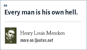 Henry Louis Mencken: Every man is his own hell.