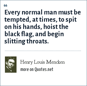 Henry Louis Mencken: Every normal man must be tempted, at times, to spit on his hands, hoist the black flag, and begin slitting throats.