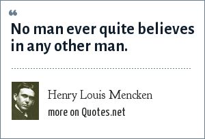 Henry Louis Mencken: No man ever quite believes in any other man.