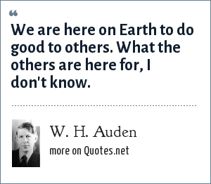 W. H. Auden: We are here on Earth to do good to others. What the others are here for, I don't know.