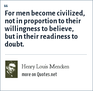 Henry Louis Mencken: For men become civilized, not in proportion to their willingness to believe, but in their readiness to doubt.