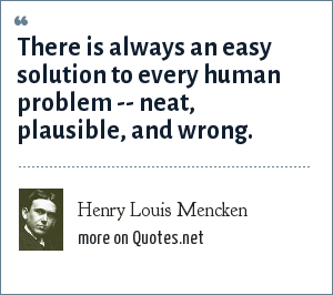 Henry Louis Mencken: There is always an easy solution to every human problem -- neat, plausible, and wrong.