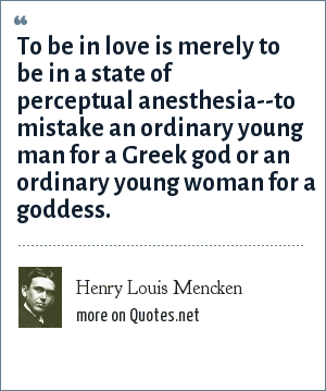 Henry Louis Mencken: To be in love is merely to be in a state of perceptual anesthesia--to mistake an ordinary young man for a Greek god or an ordinary young woman for a goddess.