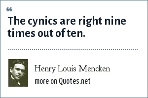 Henry Louis Mencken: The cynics are right nine times out of ten.