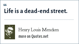 Henry Louis Mencken: Life is a dead-end street.