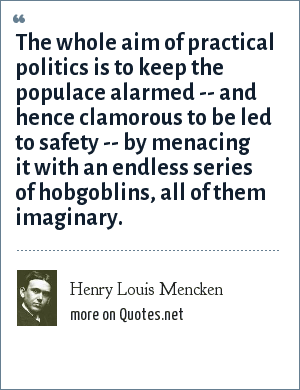 Henry Louis Mencken: The whole aim of practical politics is to keep the populace alarmed -- and hence clamorous to be led to safety -- by menacing it with an endless series of hobgoblins, all of them imaginary.