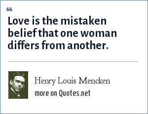 Henry Louis Mencken: Love is the mistaken belief that one woman differs from another.