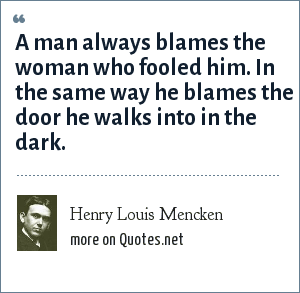 Henry Louis Mencken: A man always blames the woman who fooled him. In the same way he blames the door he walks into in the dark.