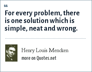 Henry Louis Mencken: For every problem, there is one solution which is simple, neat and wrong.