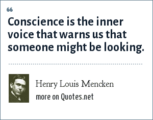 Henry Louis Mencken: Conscience is the inner voice that warns us that someone might be looking.