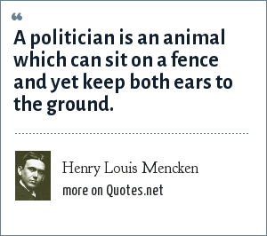 Henry Louis Mencken: A politician is an animal which can sit on a fence and yet keep both ears to the ground.