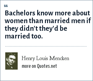 Henry Louis Mencken: Bachelors know more about women than married men if they didn't they'd be married too.