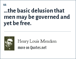 Henry Louis Mencken: ...the basic delusion that men may be governed and yet be free.