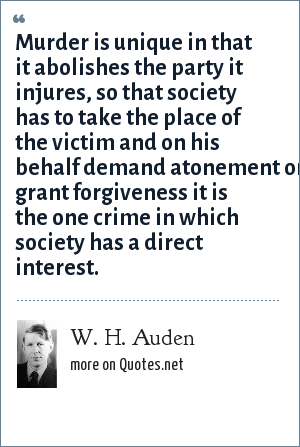 W. H. Auden: Murder is unique in that it abolishes the party it injures, so that society has to take the place of the victim and on his behalf demand atonement or grant forgiveness it is the one crime in which society has a direct interest.