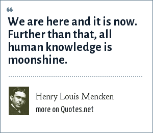 Henry Louis Mencken: We are here and it is now. Further than that, all human knowledge is moonshine.