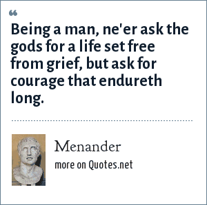 Menander: Being a man, ne'er ask the gods for a life set free from grief, but ask for courage that endureth long.