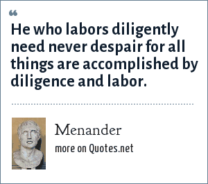 Menander: He who labors diligently need never despair for all things are accomplished by diligence and labor.