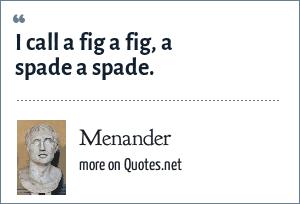 Menander: I call a fig a fig, a spade a spade.