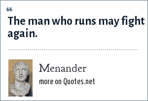 Menander: The man who runs may fight again.