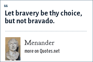Menander: Let bravery be thy choice, but not bravado.