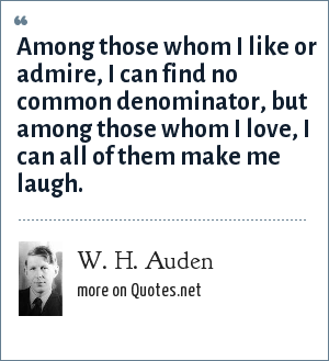 W. H. Auden: Among those whom I like or admire, I can find no common denominator, but among those whom I love, I can all of them make me laugh.
